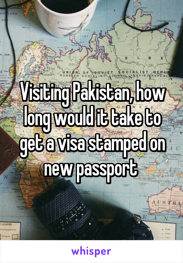 Visiting Pakistan, how long would it take to get a visa stamped on new passport