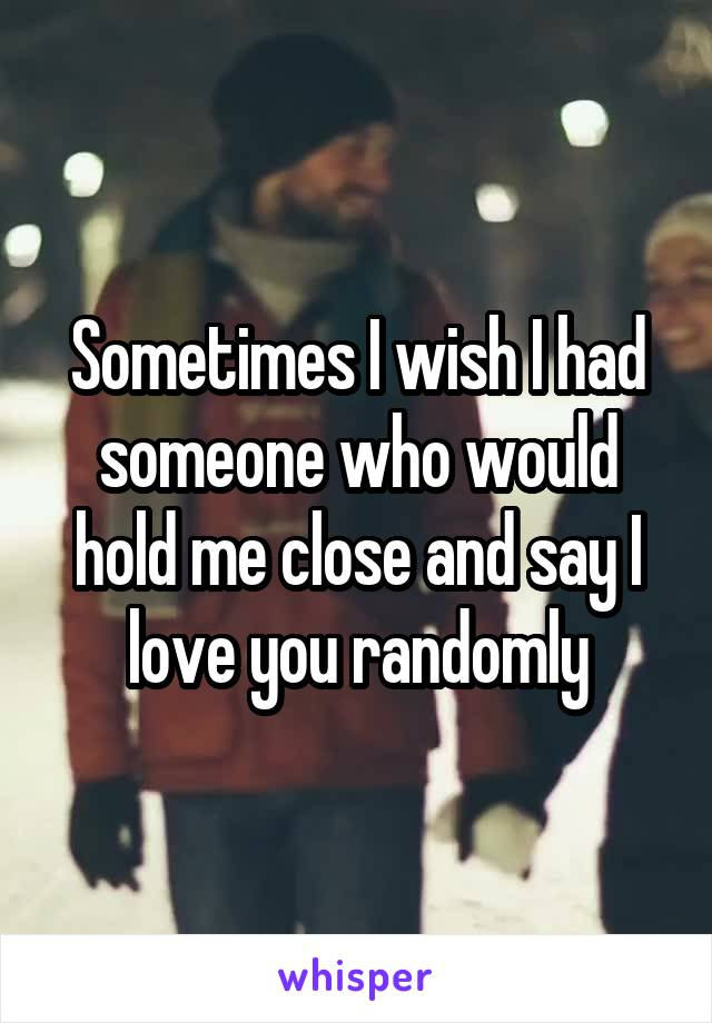 Sometimes I wish I had someone who would hold me close and say I love you randomly