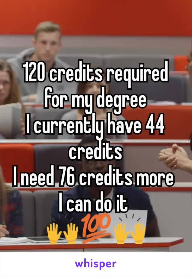 120 credits required for my degree I currently have 44 credits I need 76 credits more  I can do it  🙌💯🙌