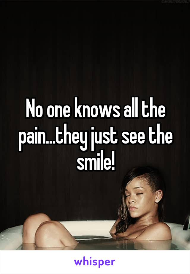 No one knows all the pain...they just see the smile!