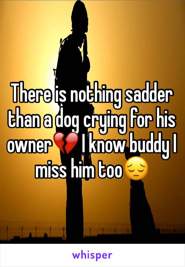 There is nothing sadder than a dog crying for his owner💔 I know buddy I miss him too😔