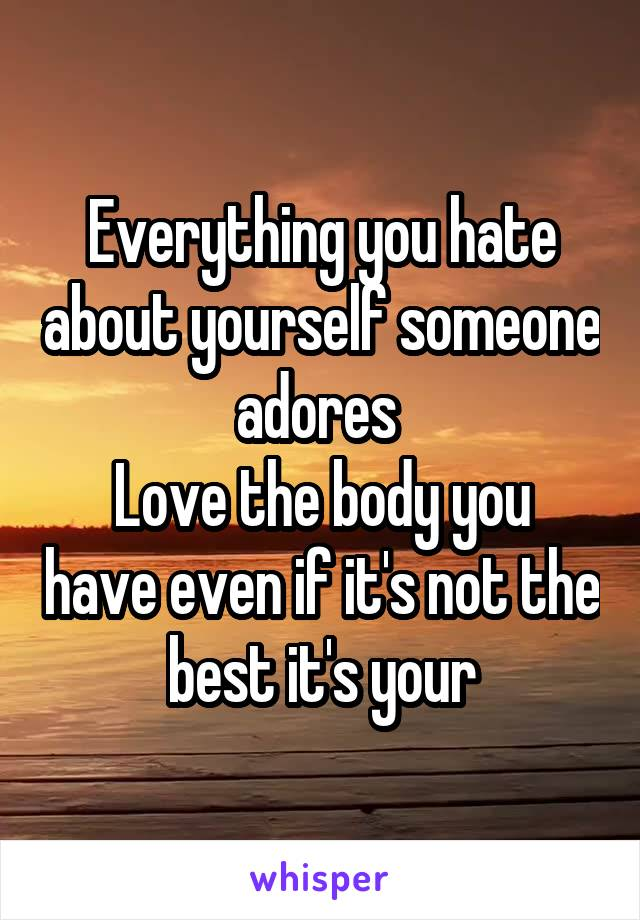 Everything you hate about yourself someone adores  Love the body you have even if it's not the best it's your