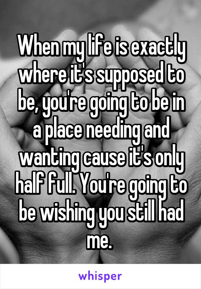 When my life is exactly where it's supposed to be, you're going to be in a place needing and wanting cause it's only half full. You're going to be wishing you still had me.