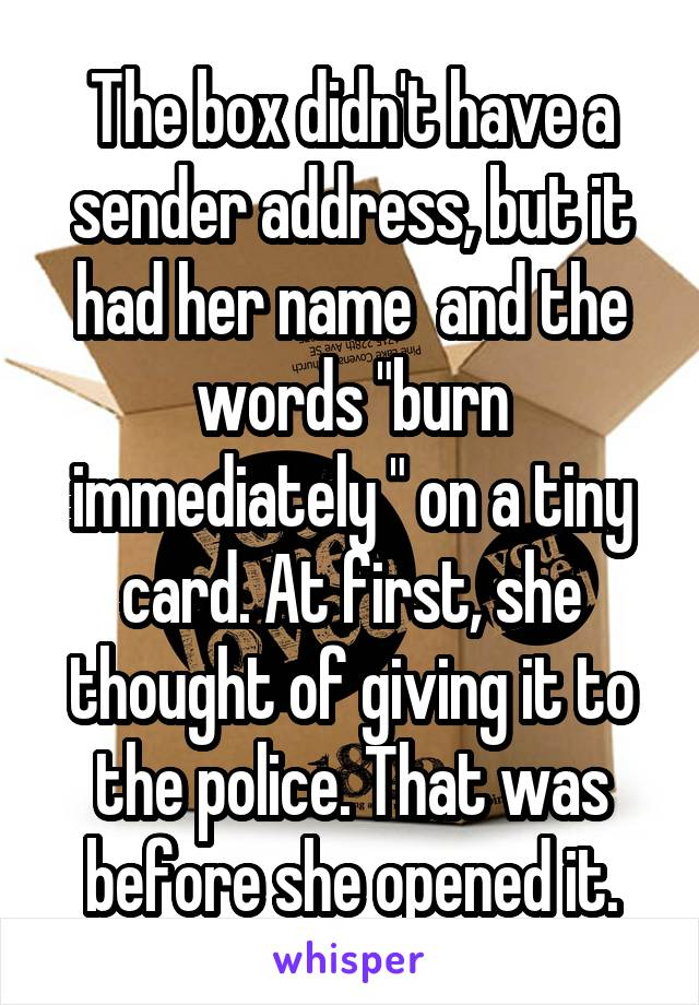"The box didn't have a sender address, but it had her name  and the words ""burn immediately "" on a tiny card. At first, she thought of giving it to the police. That was before she opened it."