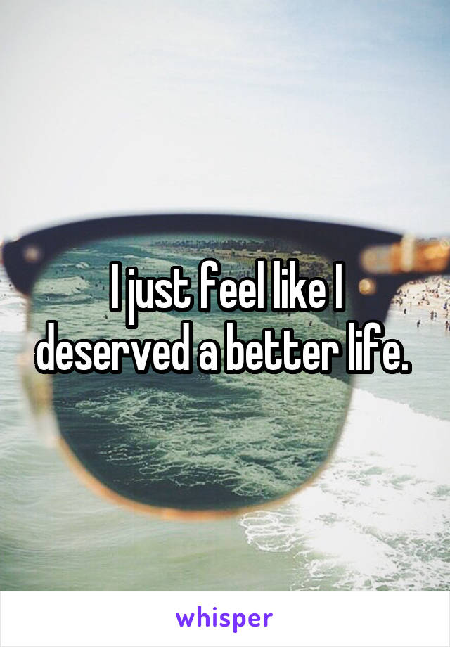I just feel like I deserved a better life.