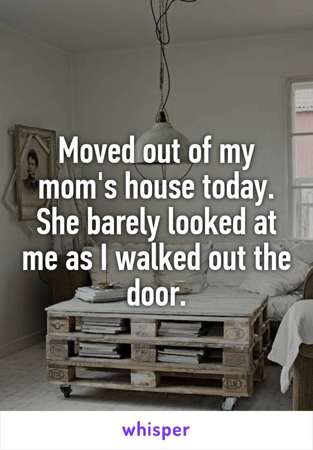 Moved out of my mom's house today. She barely looked at me as I walked out the door.