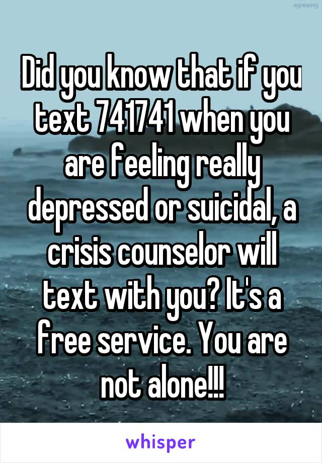 Did you know that if you text 741741 when you are feeling really depressed or suicidal, a crisis counselor will text with you? It's a free service. You are not alone!!!