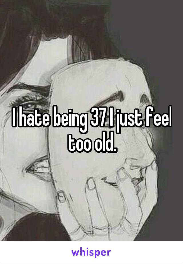 I hate being 37 I just feel too old.