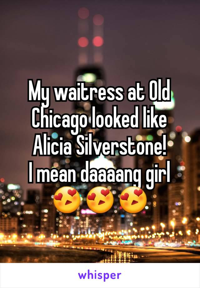 My waitress at Old Chicago looked like Alicia Silverstone! I mean daaaang girl 😍😍😍