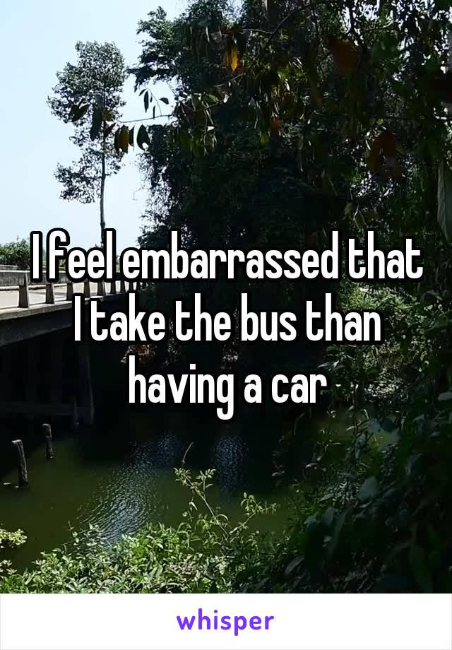 I feel embarrassed that I take the bus than having a car