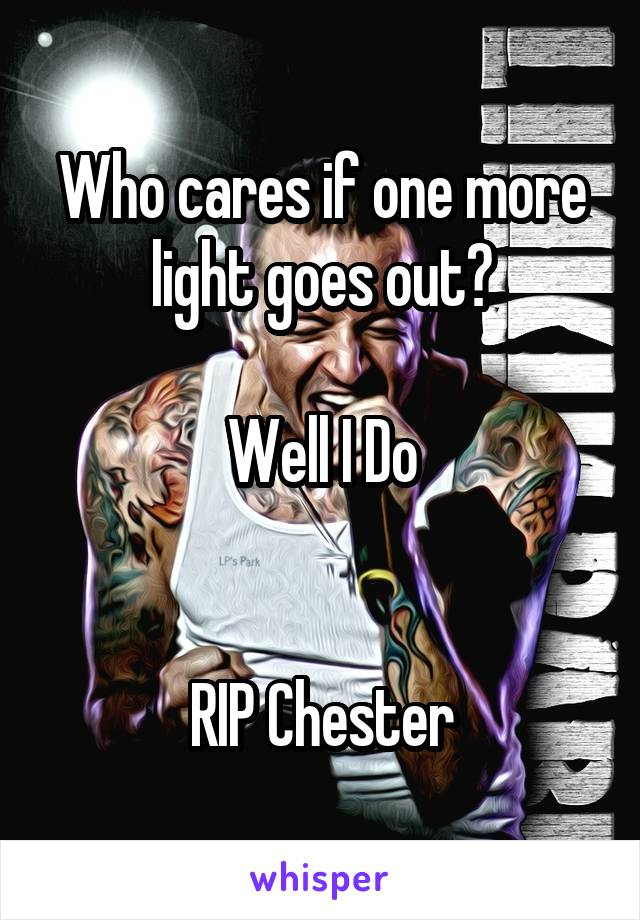 Who cares if one more light goes out?  Well I Do   RIP Chester