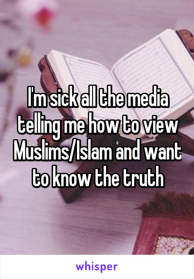 I'm sick all the media telling me how to view Muslims/Islam and want to know the truth