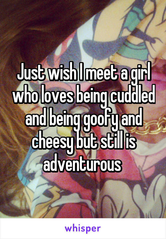 Just wish I meet a girl who loves being cuddled and being goofy and cheesy but still is adventurous