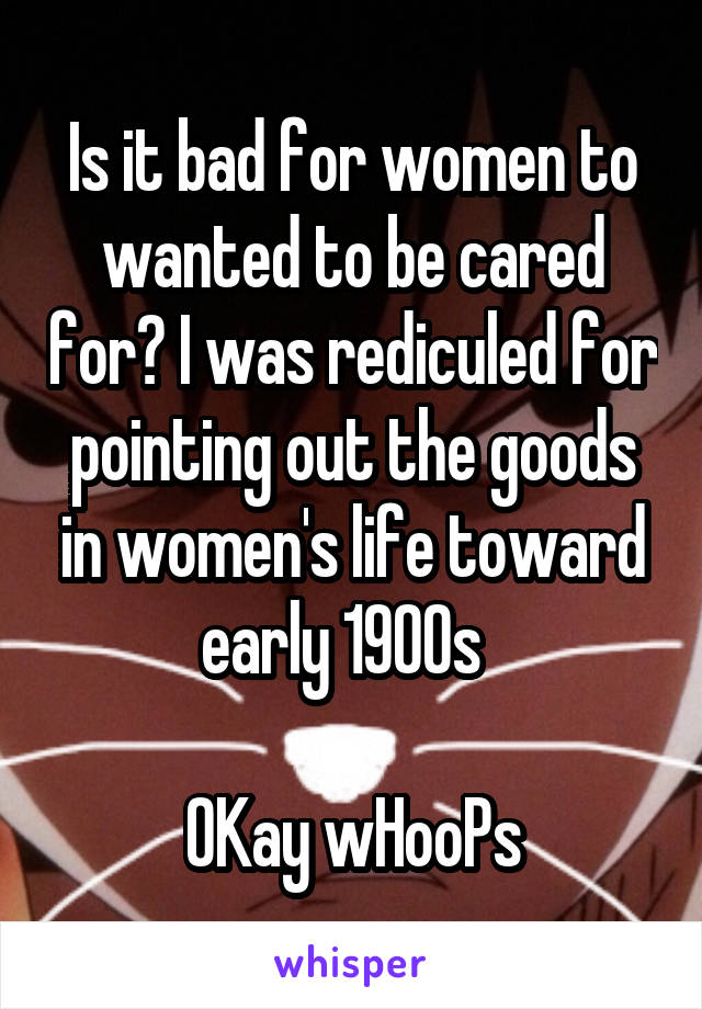 Is it bad for women to wanted to be cared for? I was rediculed for pointing out the goods in women's life toward early 1900s    OKay wHooPs