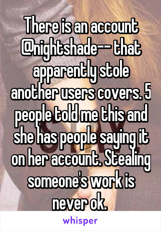 There is an account @nightshade-- that apparently stole another users covers. 5 people told me this and she has people saying it on her account. Stealing someone's work is never ok.