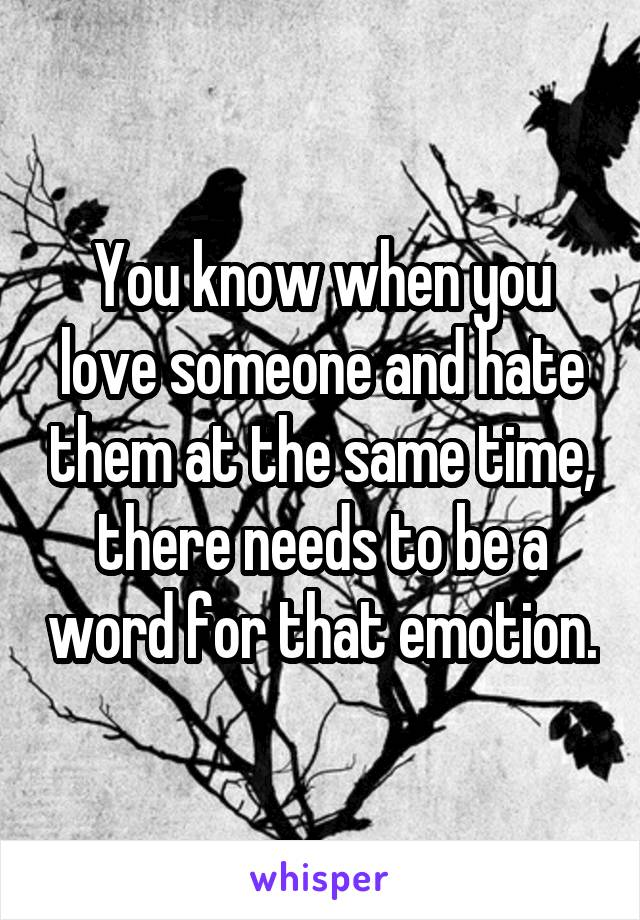You know when you love someone and hate them at the same time, there needs to be a word for that emotion.