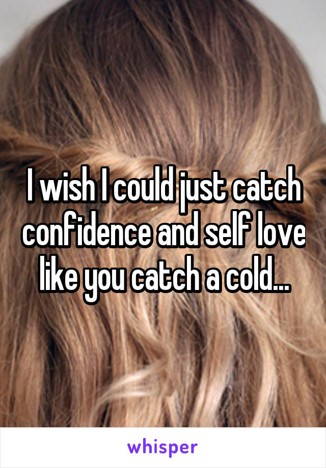 I wish I could just catch confidence and self love like you catch a cold...