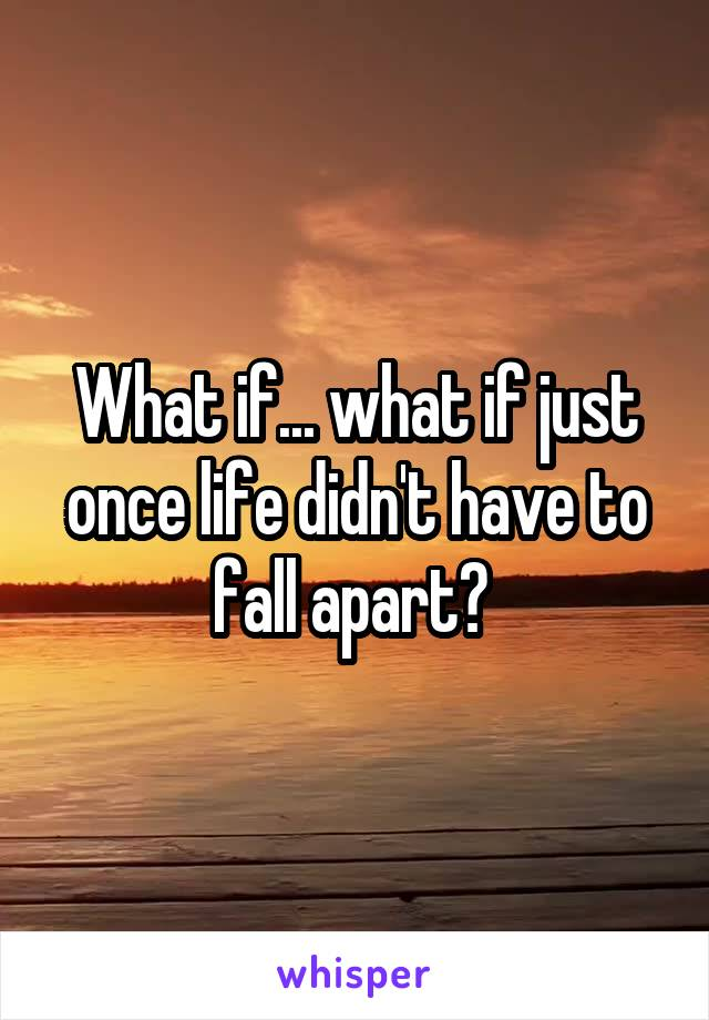 What if... what if just once life didn't have to fall apart?