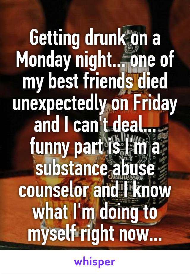 Getting drunk on a Monday night... one of my best friends died unexpectedly on Friday and I can't deal... funny part is I'm a substance abuse counselor and I know what I'm doing to myself right now...