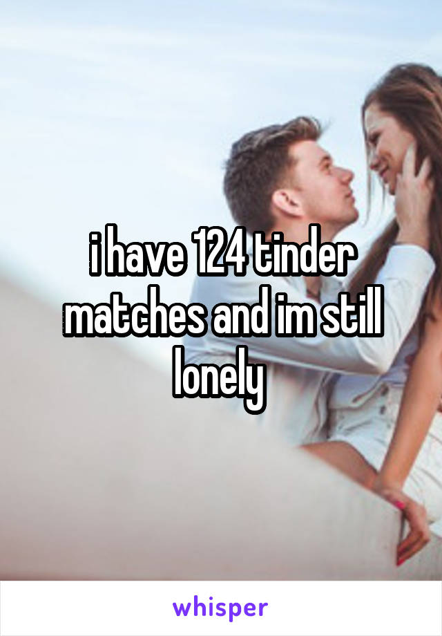 i have 124 tinder matches and im still lonely