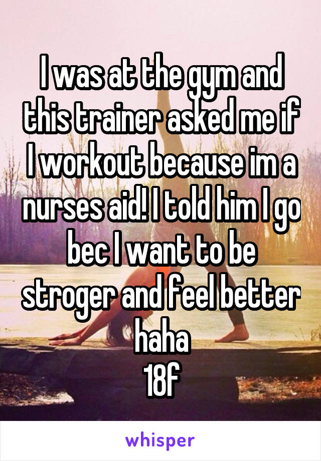 I was at the gym and this trainer asked me if I workout because im a nurses aid! I told him I go bec I want to be stroger and feel better haha 18f