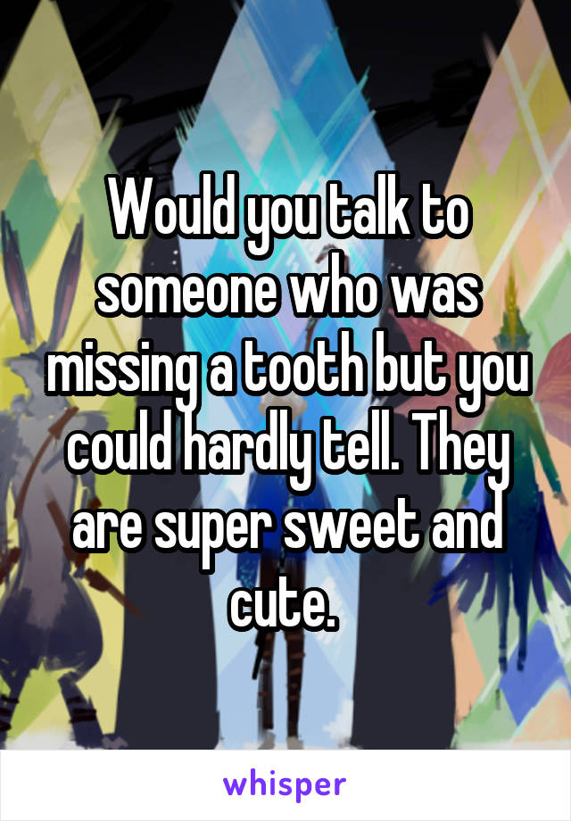 Would you talk to someone who was missing a tooth but you could hardly tell. They are super sweet and cute.