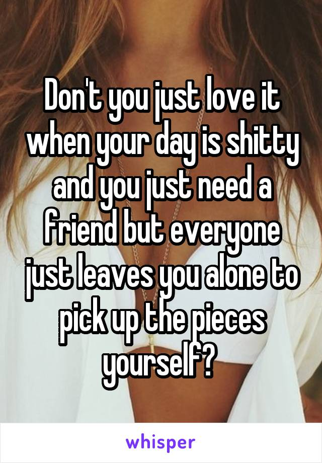 Don't you just love it when your day is shitty and you just need a friend but everyone just leaves you alone to pick up the pieces yourself?