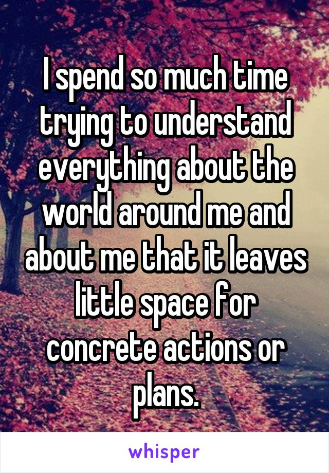 I spend so much time trying to understand everything about the world around me and about me that it leaves little space for concrete actions or plans.
