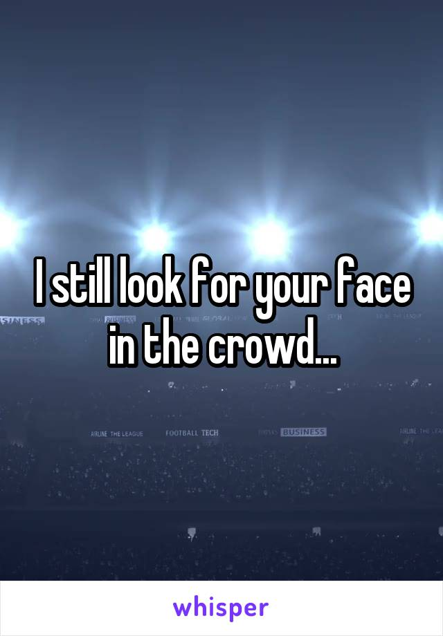 I still look for your face in the crowd...