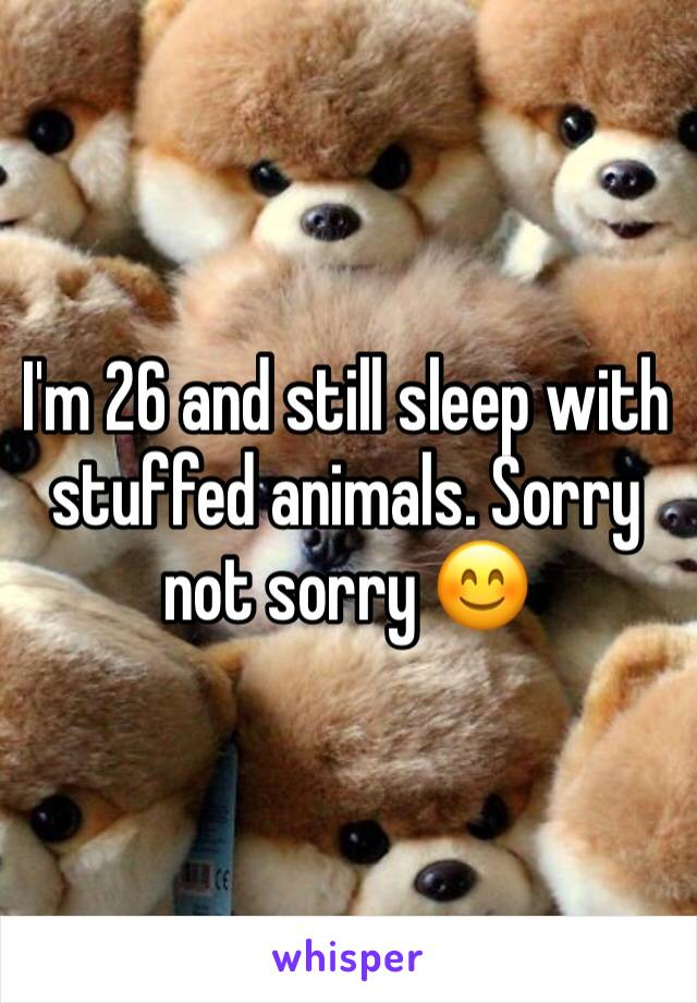 I'm 26 and still sleep with stuffed animals. Sorry not sorry 😊
