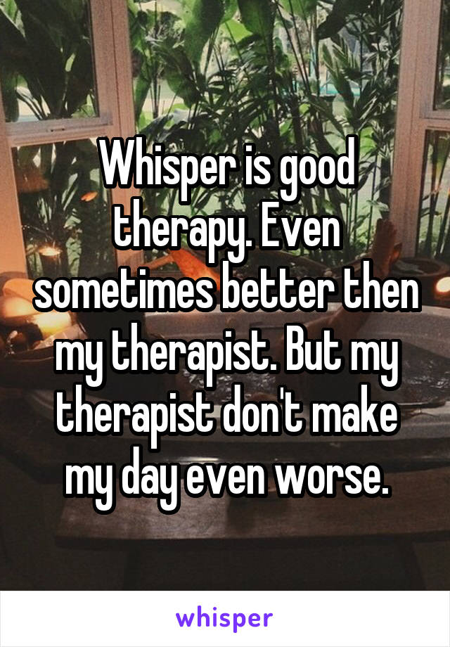 Whisper is good therapy. Even sometimes better then my therapist. But my therapist don't make my day even worse.