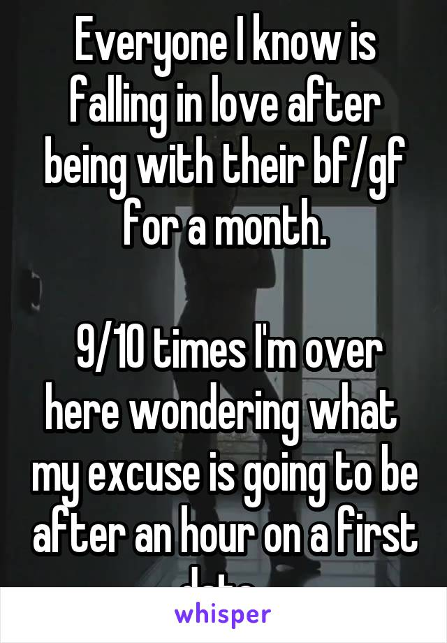 Everyone I know is falling in love after being with their bf/gf for a month.   9/10 times I'm over here wondering what  my excuse is going to be after an hour on a first date.
