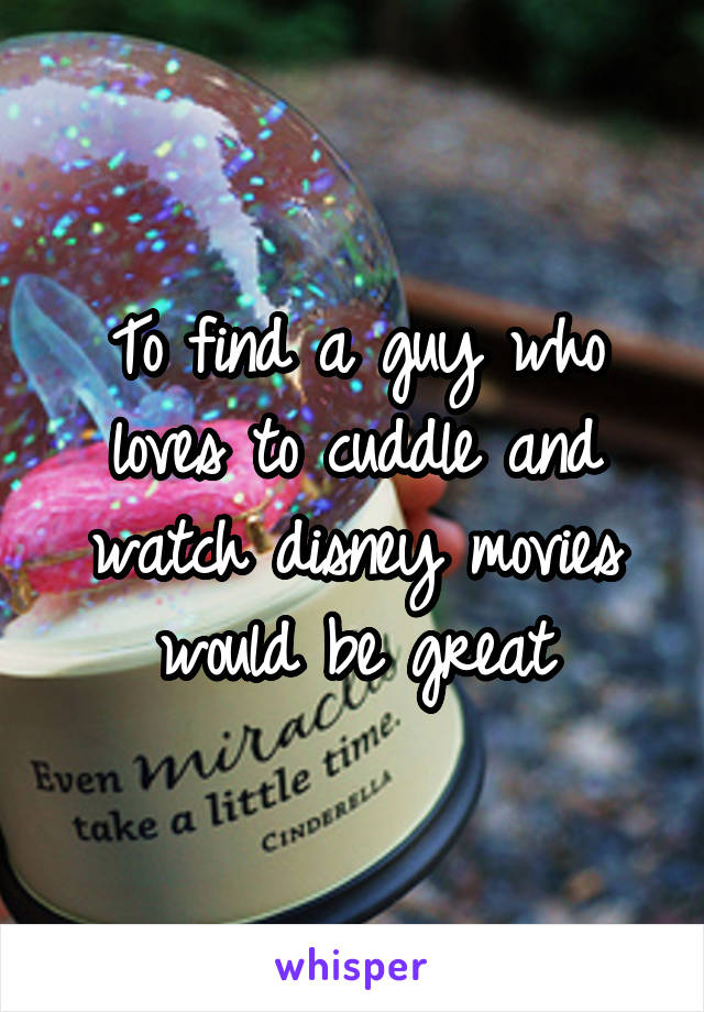 To find a guy who loves to cuddle and watch disney movies would be great