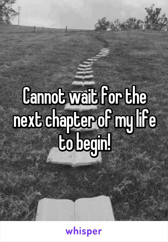 Cannot wait for the next chapter of my life to begin!