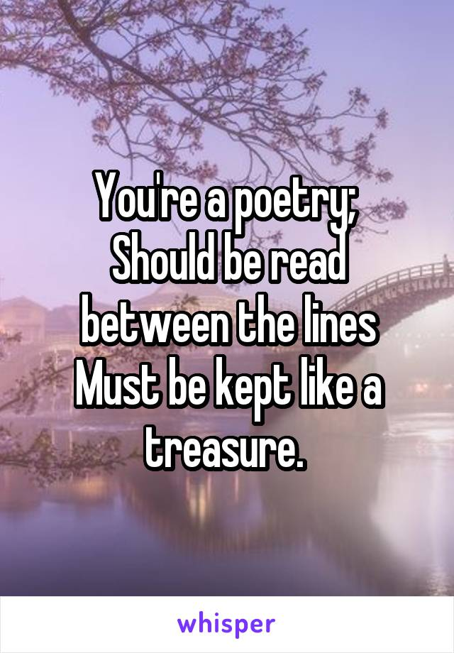 You're a poetry;  Should be read between the lines Must be kept like a treasure.