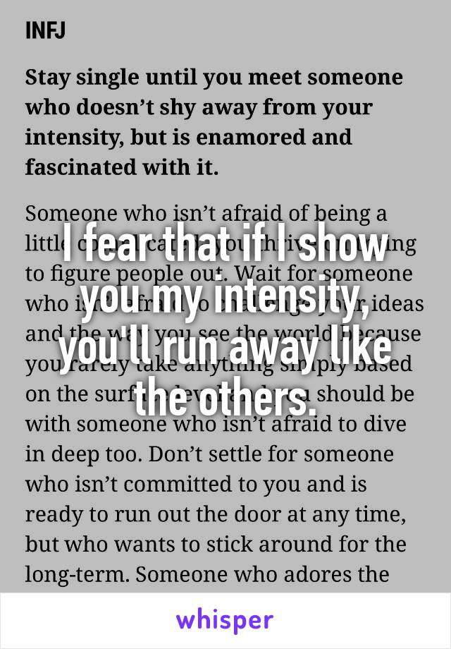 I fear that if I show you my intensity, you'll run away like the others.