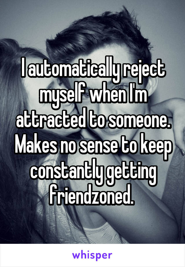 I automatically reject myself when I'm attracted to someone. Makes no sense to keep constantly getting friendzoned.