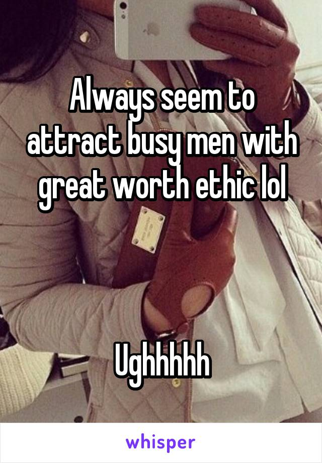 Always seem to attract busy men with great worth ethic lol    Ughhhhh