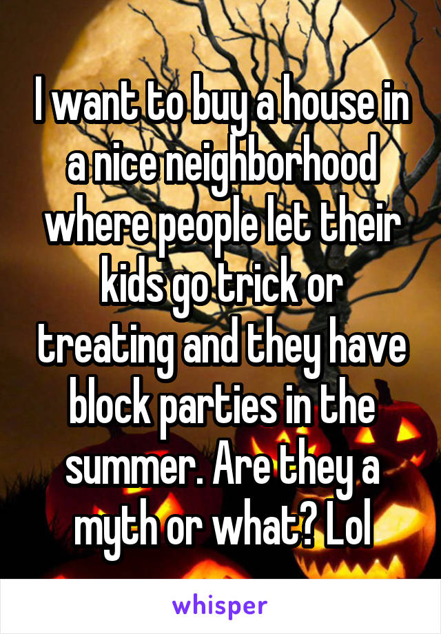 I want to buy a house in a nice neighborhood where people let their kids go trick or treating and they have block parties in the summer. Are they a myth or what? Lol