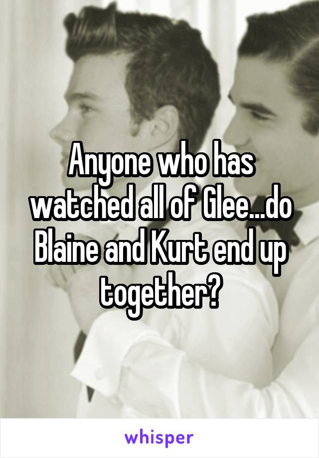 Anyone who has watched all of Glee...do Blaine and Kurt end up together?