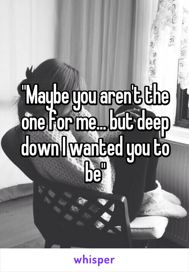 """""""Maybe you aren't the one for me... but deep down I wanted you to be"""""""