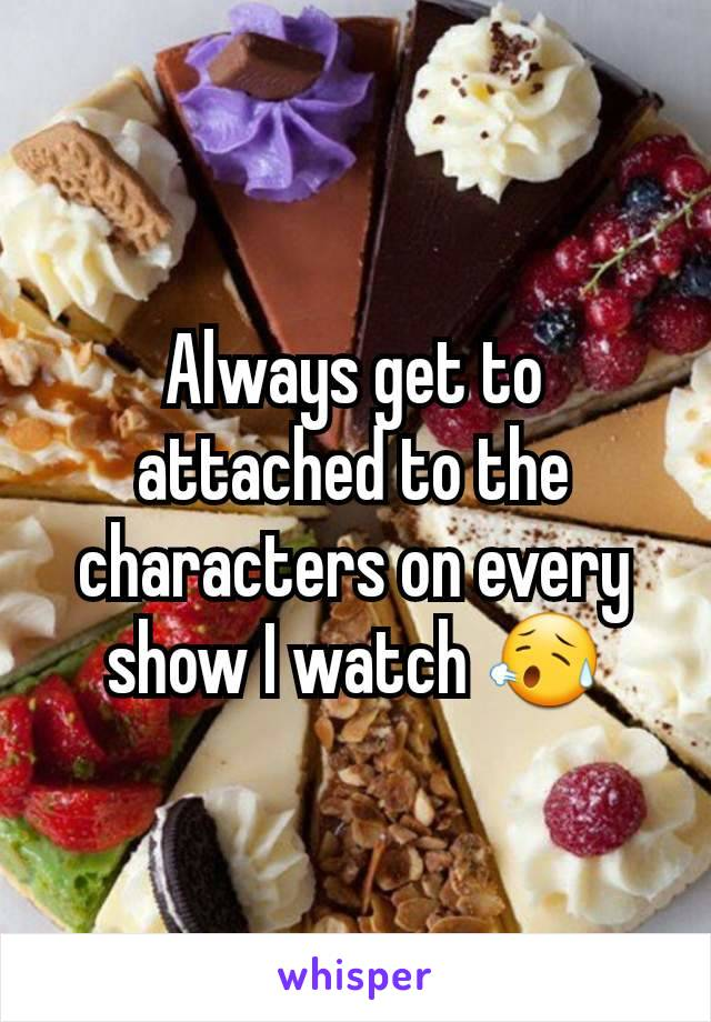 Always get to attached to the characters on every show I watch 😥