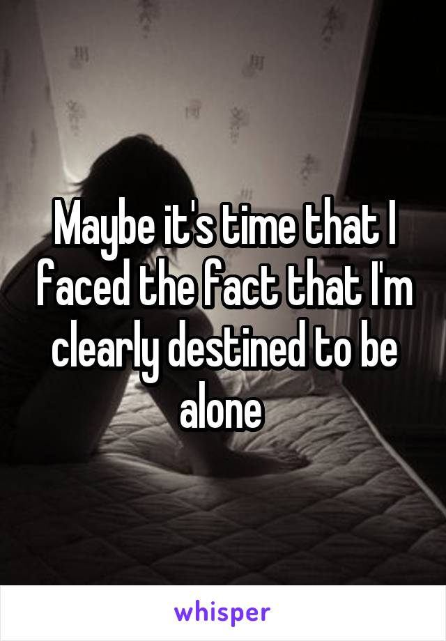 Maybe it's time that I faced the fact that I'm clearly destined to be alone