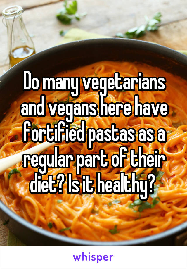 Do many vegetarians and vegans here have fortified pastas as a regular part of their diet? Is it healthy?