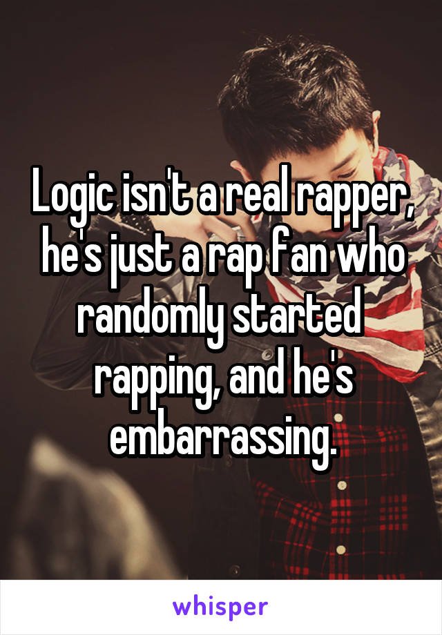 Logic isn't a real rapper, he's just a rap fan who randomly started  rapping, and he's embarrassing.