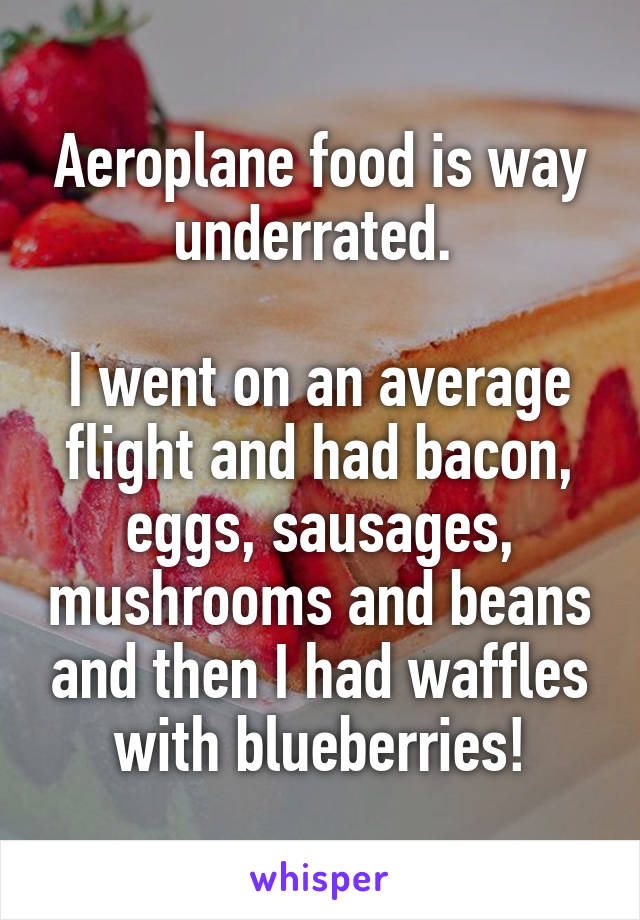 Aeroplane food is way underrated.   I went on an average flight and had bacon, eggs, sausages, mushrooms and beans and then I had waffles with blueberries!
