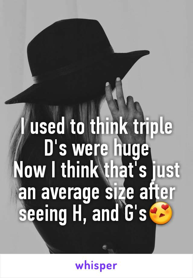 I used to think triple D's were huge Now I think that's just an average size after seeing H, and G's😍