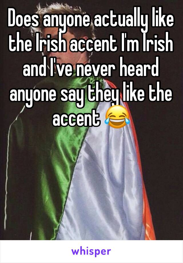 Does anyone actually like the Irish accent I'm Irish and I've never heard anyone say they like the accent 😂