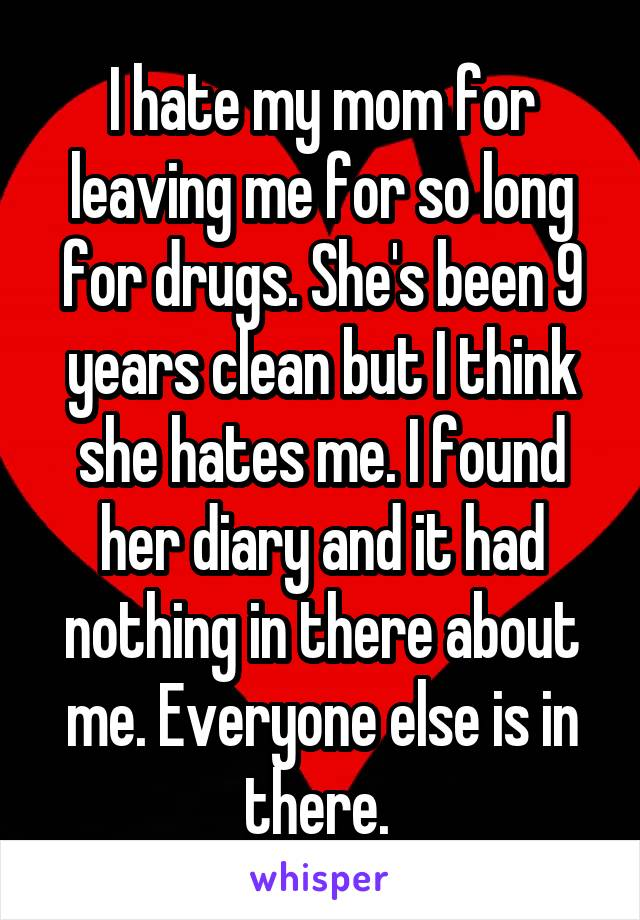 I hate my mom for leaving me for so long for drugs. She's been 9 years clean but I think she hates me. I found her diary and it had nothing in there about me. Everyone else is in there.