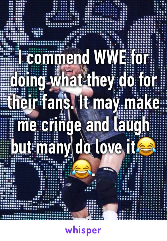 I commend WWE for doing what they do for their fans. It may make me cringe and laugh but many do love it😂😂.